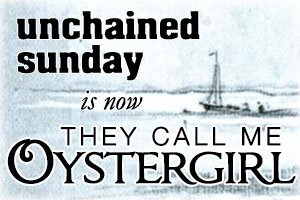 Unchained Sunday is now They Call Me Oystergirl