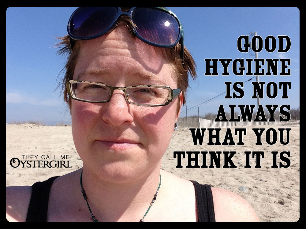 Good hygiene is not always what you think it is. | They Call Me Oystergirl