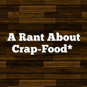A Rant About Crap-Food*