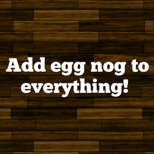 Add egg nog to everything!