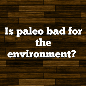 Is paleo bad for the environment?