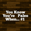 You Know You're Paleo When… #1