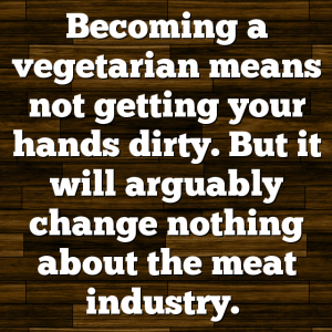 Becoming a vegetarian means not getting your hands dirty. But it will arguably change nothing about the meat industry.