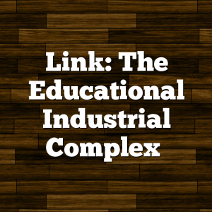 Link: The Educational Industrial Complex