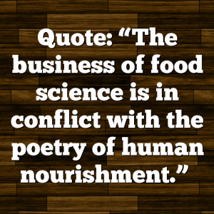 "Quote: ""The business of food science is in conflict with the poetry of human nourishment."""
