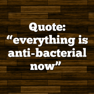 "Quote: ""everything is anti-bacterial now"""