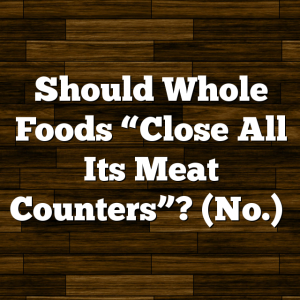 "Should Whole Foods ""Close All Its Meat Counters""? (No.)"
