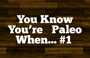 You Know You're ‪‎Paleo‬ When… #1