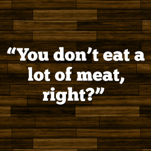 """You don't eat a lot of meat, right?"""